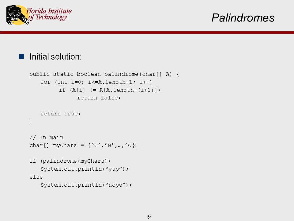 54 Palindromes Initial solution: public static boolean palindrome(char[] A) { for (int i=0; i<=A.length-1; i++) if (A[i] != A[A.length-(i+1)]) return