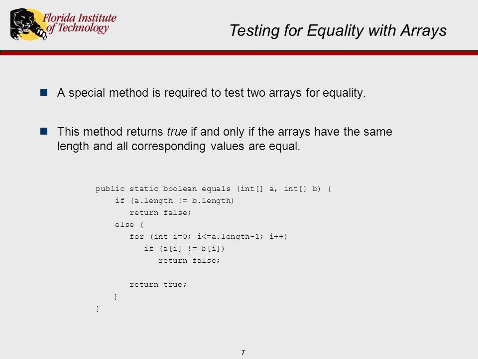 8 The else clause is not needed in this case: Testing for Equality with Arrays public static boolean equals (int[] a, int[] b) { if (a.length != b.length) return false; for (int i=0; i<=a.length-1; i++) if (a[i] != b[i]) return false; return true;// Note the multiple points of exit }
