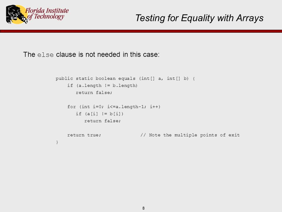 8 The else clause is not needed in this case: Testing for Equality with Arrays public static boolean equals (int[] a, int[] b) { if (a.length != b.len