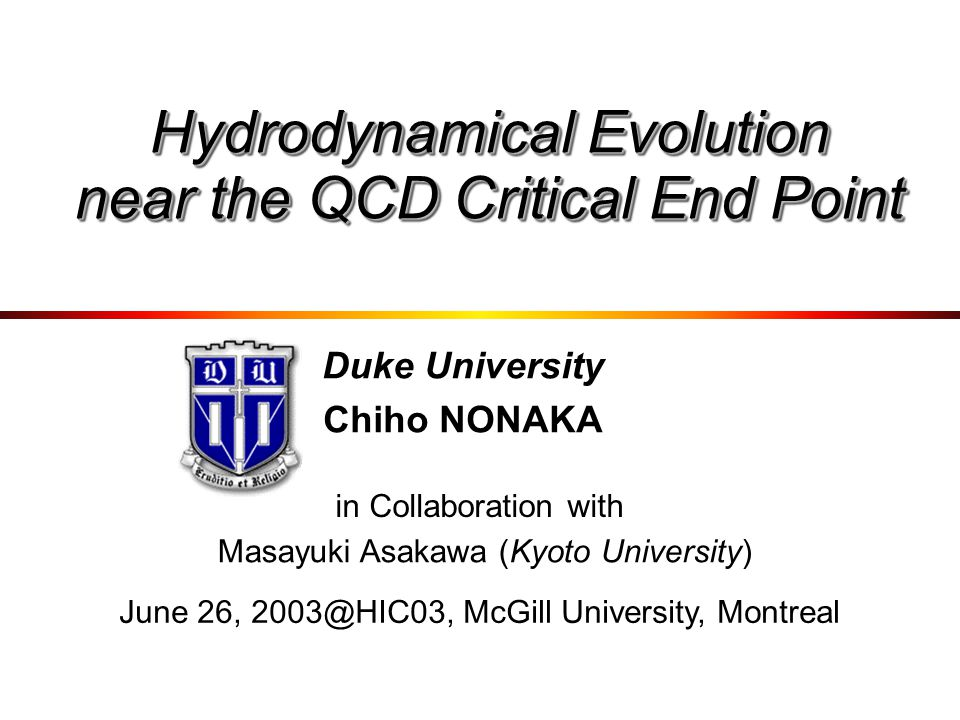 Duke University Chiho NONAKA in Collaboration with Masayuki Asakawa (Kyoto University) Hydrodynamical Evolution near the QCD Critical End Point June 26, 2003@HIC03, McGill University, Montreal