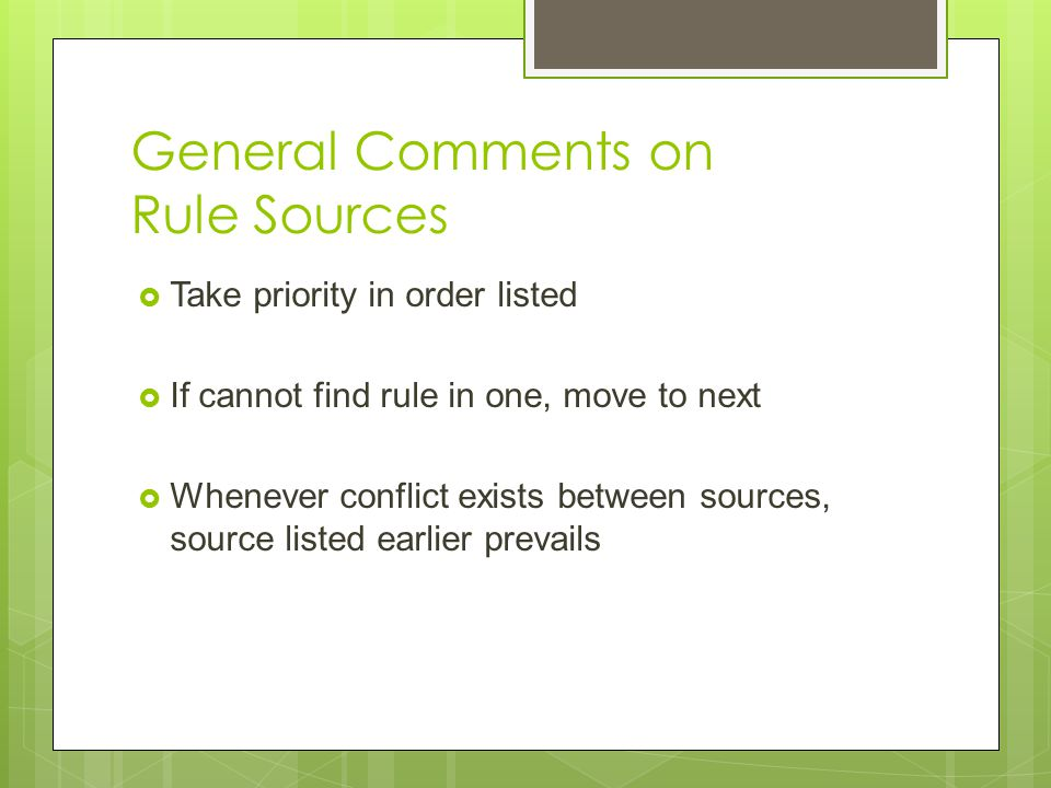 General Comments on Rule Sources  Take priority in order listed  If cannot find rule in one, move to next  Whenever conflict exists between sources, source listed earlier prevails