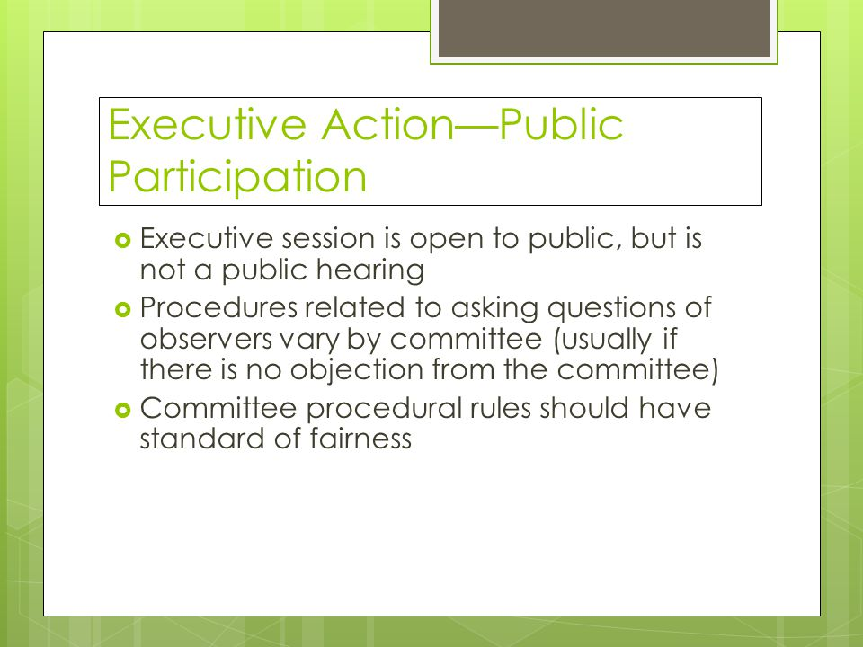 Executive Action—Public Participation  Executive session is open to public, but is not a public hearing  Procedures related to asking questions of observers vary by committee (usually if there is no objection from the committee)  Committee procedural rules should have standard of fairness