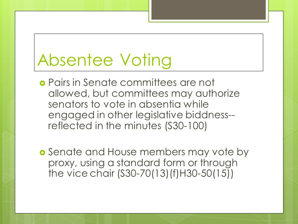 Absentee Voting  Pairs in Senate committees are not allowed, but committees may authorize senators to vote in absentia while engaged in other legislative biddness-- reflected in the minutes (S30-100)  Senate and House members may vote by proxy, using a standard form or through the vice chair (S30-70(13)(f)H30-50(15))