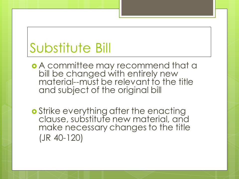 Substitute Bill  A committee may recommend that a bill be changed with entirely new material--must be relevant to the title and subject of the original bill  Strike everything after the enacting clause, substitute new material, and make necessary changes to the title (JR 40-120)