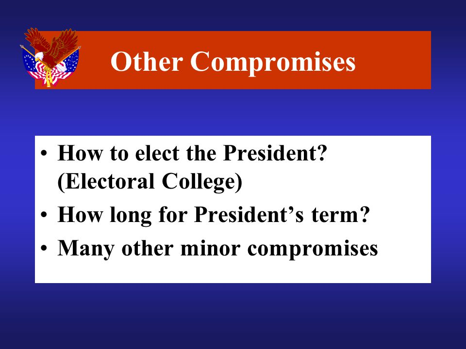 Other Compromises How to elect the President. (Electoral College) How long for President's term.