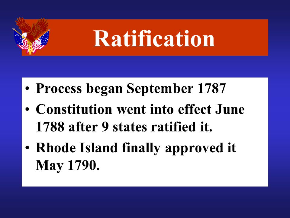 Ratification Process began September 1787 Constitution went into effect June 1788 after 9 states ratified it.