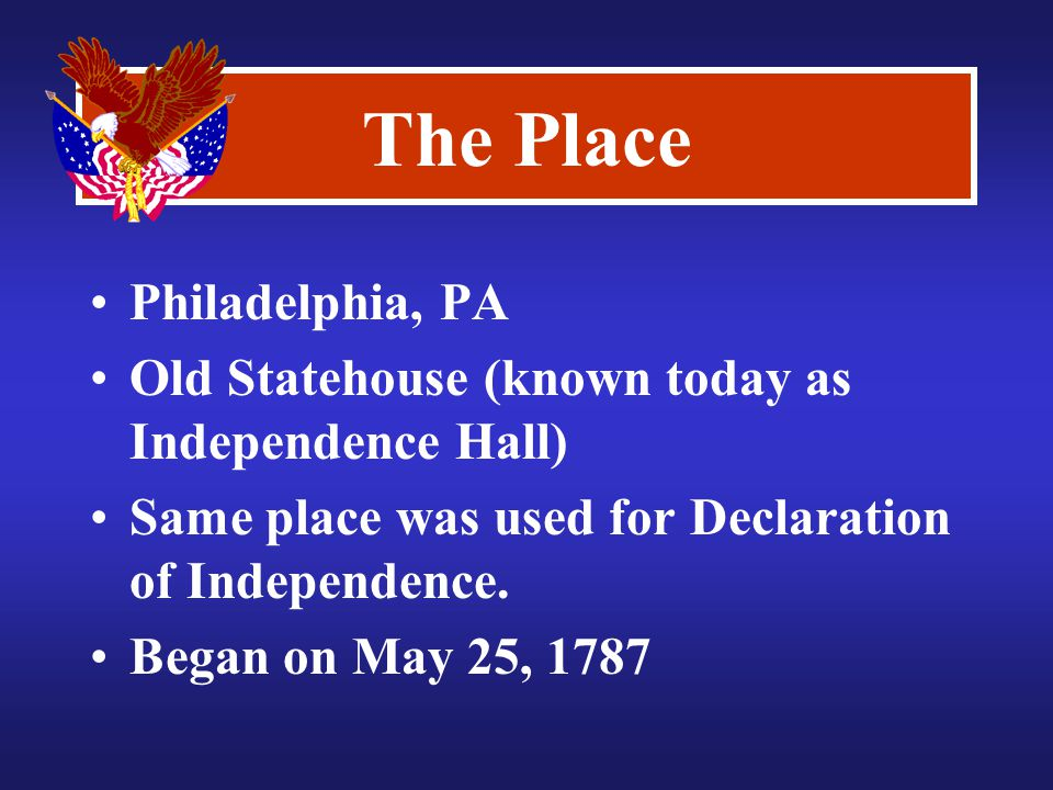 The Place Philadelphia, PA Old Statehouse (known today as Independence Hall) Same place was used for Declaration of Independence.