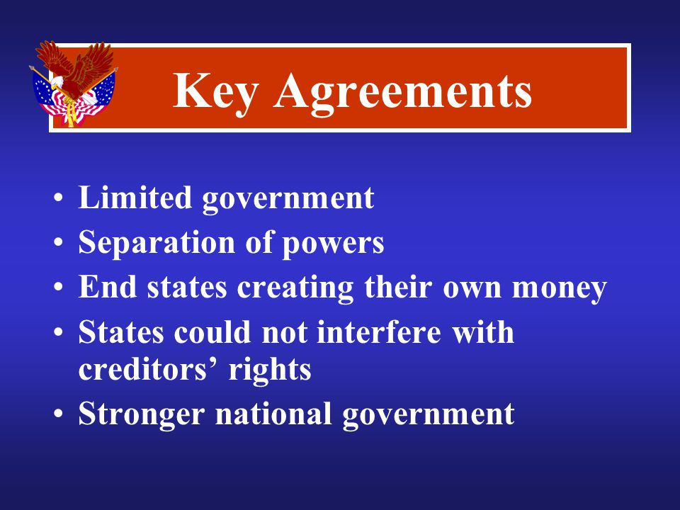Key Agreements Limited government Separation of powers End states creating their own money States could not interfere with creditors' rights Stronger national government