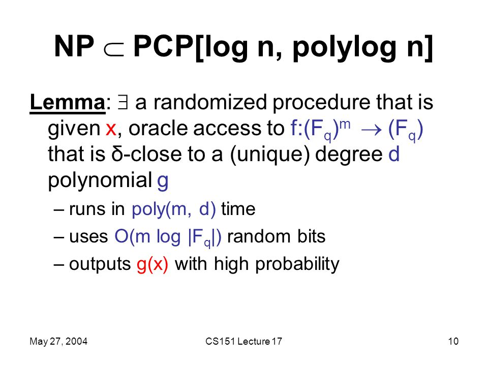 May 27, 2004CS151 Lecture 1710 NP  PCP[log n, polylog n] Lemma:  a randomized procedure that is given x, oracle access to f:(F q ) m  (F q ) that is δ-close to a (unique) degree d polynomial g –runs in poly(m, d) time –uses O(m log |F q |) random bits –outputs g(x) with high probability