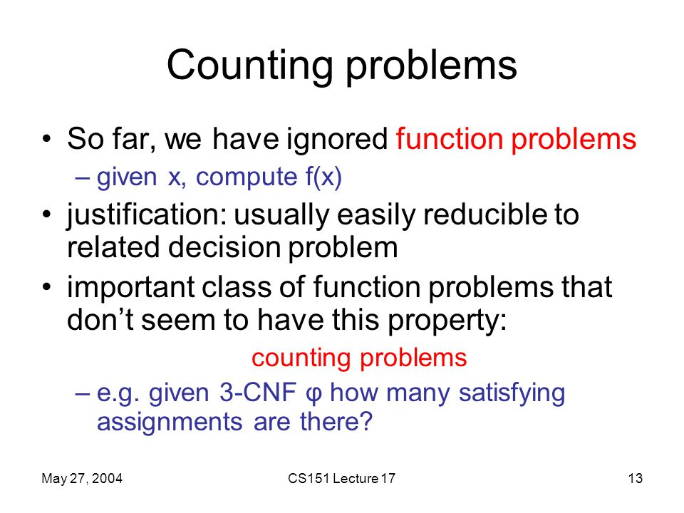 May 27, 2004CS151 Lecture 1713 Counting problems So far, we have ignored function problems –given x, compute f(x) justification: usually easily reducible to related decision problem important class of function problems that don't seem to have this property: counting problems –e.g.