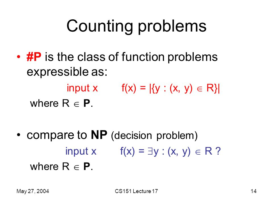 May 27, 2004CS151 Lecture 1714 Counting problems #P is the class of function problems expressible as: input x f(x) = |{y : (x, y)  R}| where R  P.