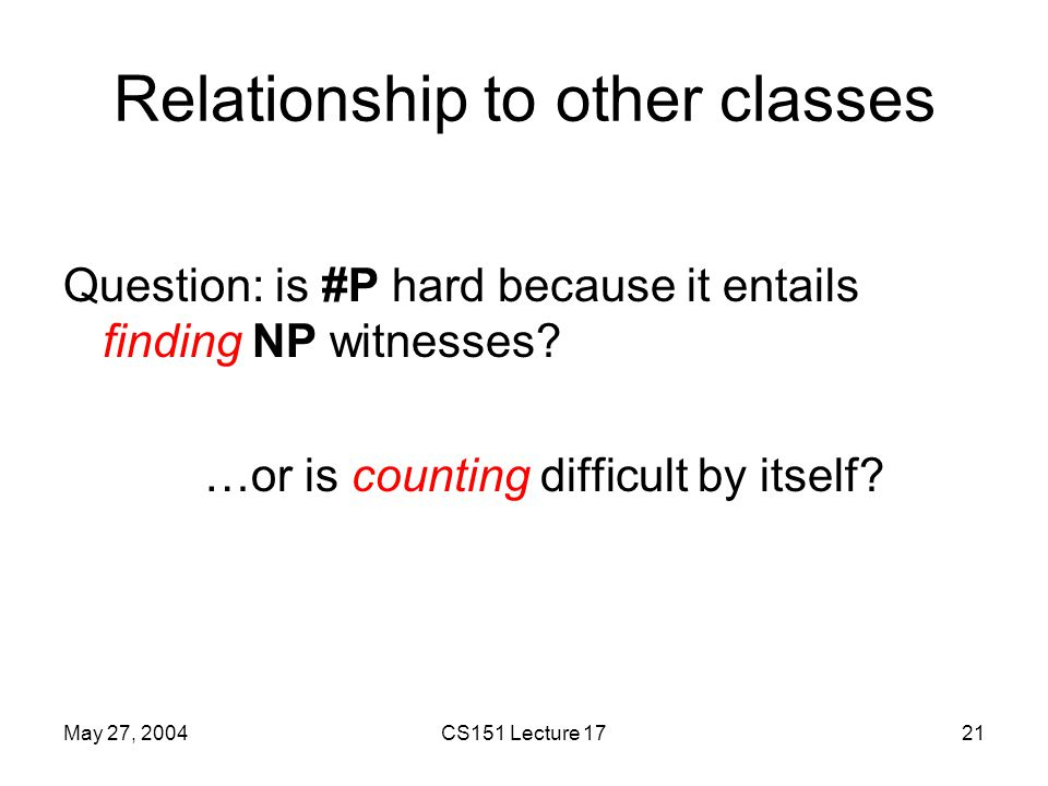 May 27, 2004CS151 Lecture 1721 Relationship to other classes Question: is #P hard because it entails finding NP witnesses.