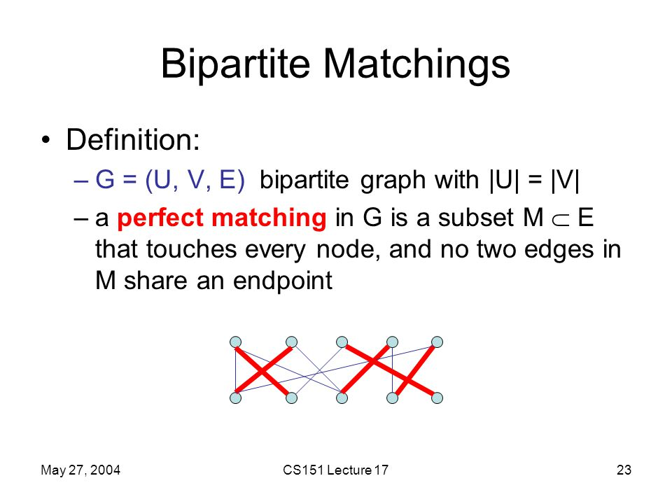May 27, 2004CS151 Lecture 1723 Bipartite Matchings Definition: –G = (U, V, E) bipartite graph with |U| = |V| –a perfect matching in G is a subset M  E that touches every node, and no two edges in M share an endpoint