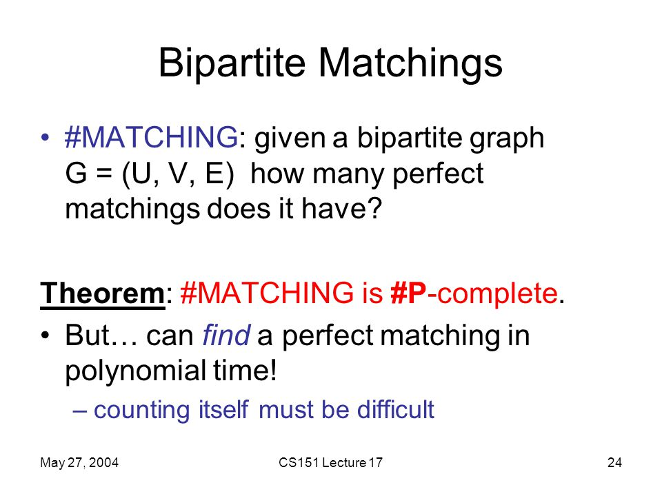 May 27, 2004CS151 Lecture 1724 Bipartite Matchings #MATCHING: given a bipartite graph G = (U, V, E) how many perfect matchings does it have.