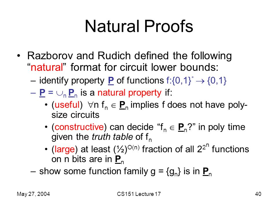 May 27, 2004CS151 Lecture 1740 Natural Proofs Razborov and Rudich defined the following natural format for circuit lower bounds: –identify property P of functions f:{0,1} *  {0,1} –P =  n P n is a natural property if: (useful)  n f n  P n implies f does not have poly- size circuits (constructive) can decide f n  P n ? in poly time given the truth table of f n (large) at least (½) O(n) fraction of all 2 2 n functions on n bits are in P n –show some function family g = {g n } is in P n