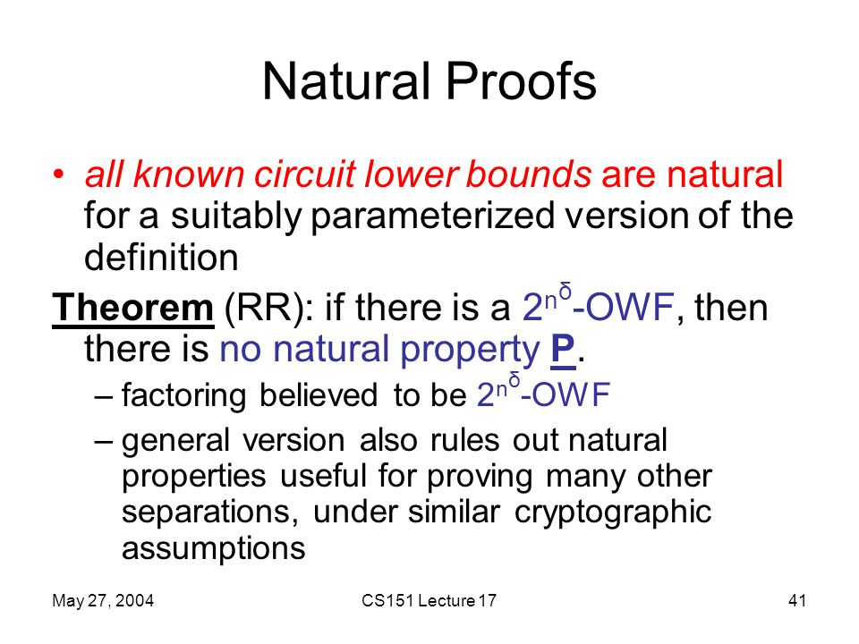 May 27, 2004CS151 Lecture 1741 Natural Proofs all known circuit lower bounds are natural for a suitably parameterized version of the definition Theorem (RR): if there is a 2 n δ -OWF, then there is no natural property P.