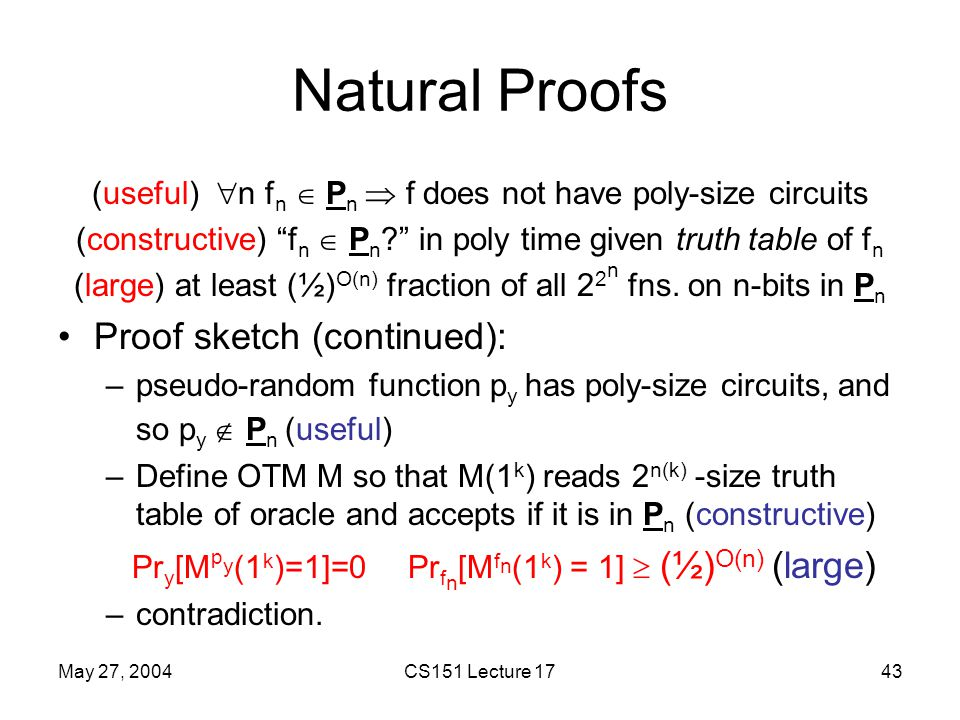 May 27, 2004CS151 Lecture 1743 Natural Proofs (useful)  n f n  P n  f does not have poly-size circuits (constructive) f n  P n ? in poly time given truth table of f n (large) at least (½) O(n) fraction of all 2 2 n fns.