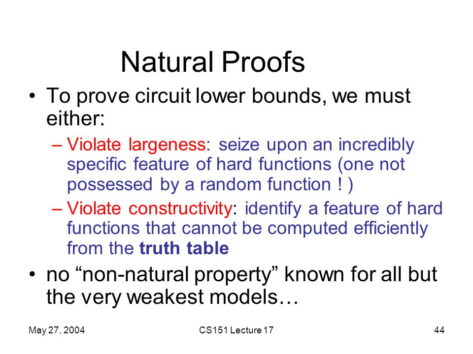 May 27, 2004CS151 Lecture 1744 Natural Proofs To prove circuit lower bounds, we must either: –Violate largeness: seize upon an incredibly specific feature of hard functions (one not possessed by a random function .