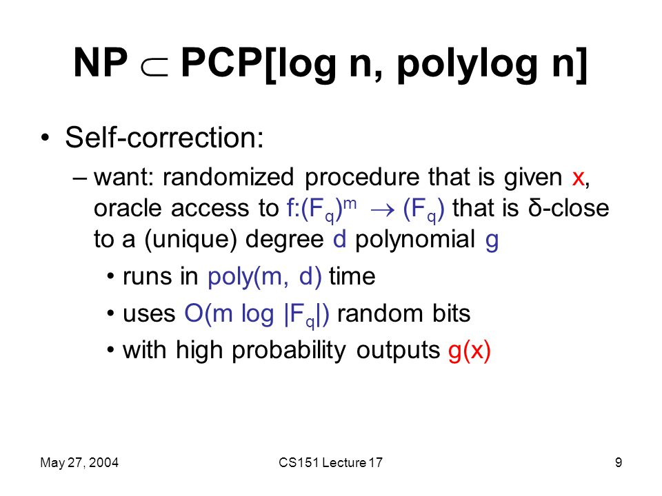 May 27, 2004CS151 Lecture 179 NP  PCP[log n, polylog n] Self-correction: –want: randomized procedure that is given x, oracle access to f:(F q ) m  (F q ) that is δ-close to a (unique) degree d polynomial g runs in poly(m, d) time uses O(m log |F q |) random bits with high probability outputs g(x)