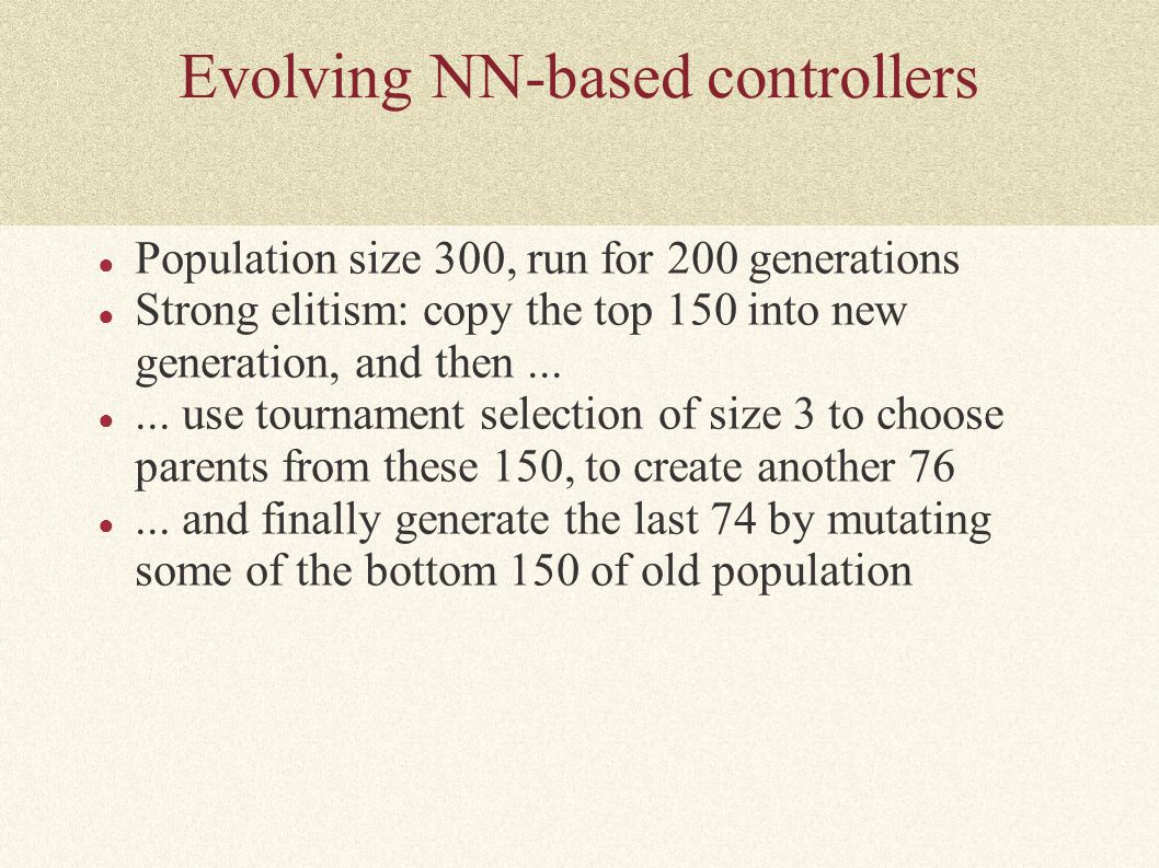Evolving NN-based controllers ● Population size 300, run for 200 generations ● Strong elitism: copy the top 150 into new generation, and then... ●...