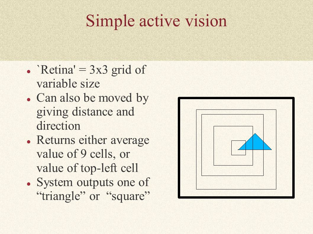 Simple active vision ● `Retina' = 3x3 grid of variable size ● Can also be moved by giving distance and direction ● Returns either average value of 9 c