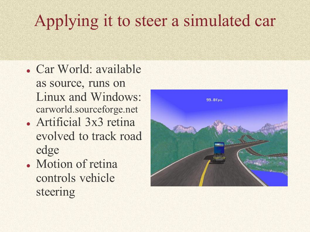 Applying it to steer a simulated car ● Car World: available as source, runs on Linux and Windows: carworld.sourceforge.net ● Artificial 3x3 retina evo