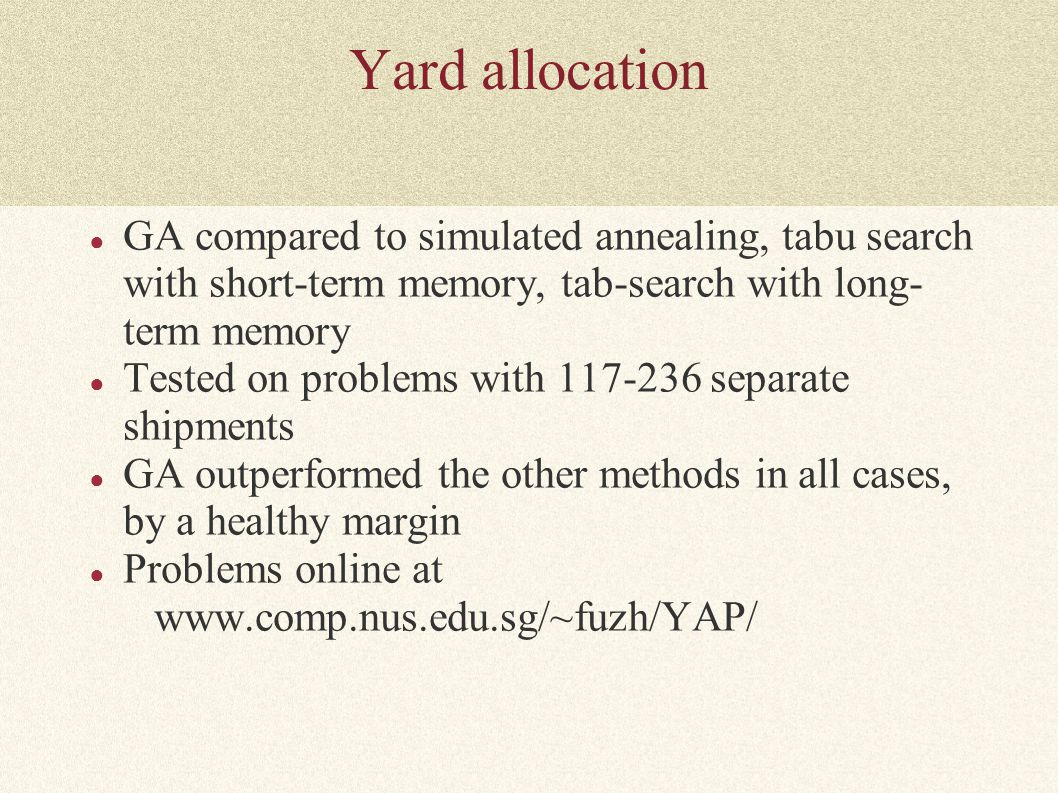 Yard allocation ● GA compared to simulated annealing, tabu search with short-term memory, tab-search with long- term memory ● Tested on problems with 117-236 separate shipments ● GA outperformed the other methods in all cases, by a healthy margin ● Problems online at www.comp.nus.edu.sg/~fuzh/YAP/