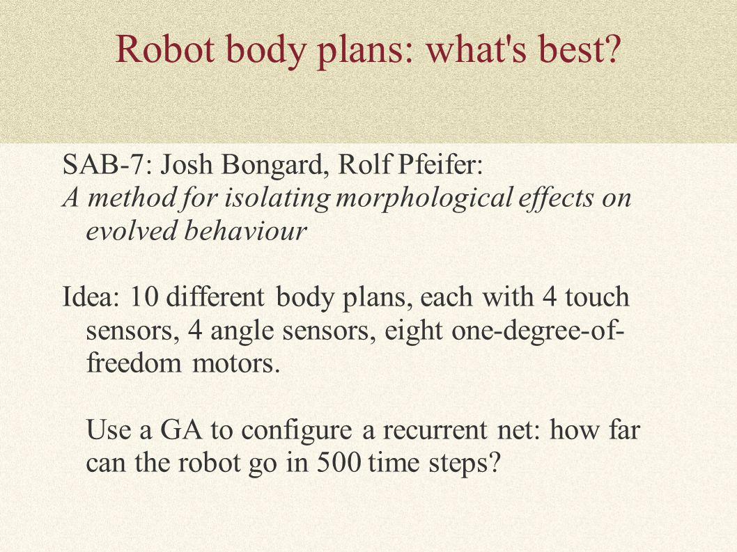 Robot body plans: what's best? SAB-7: Josh Bongard, Rolf Pfeifer: A method for isolating morphological effects on evolved behaviour Idea: 10 different