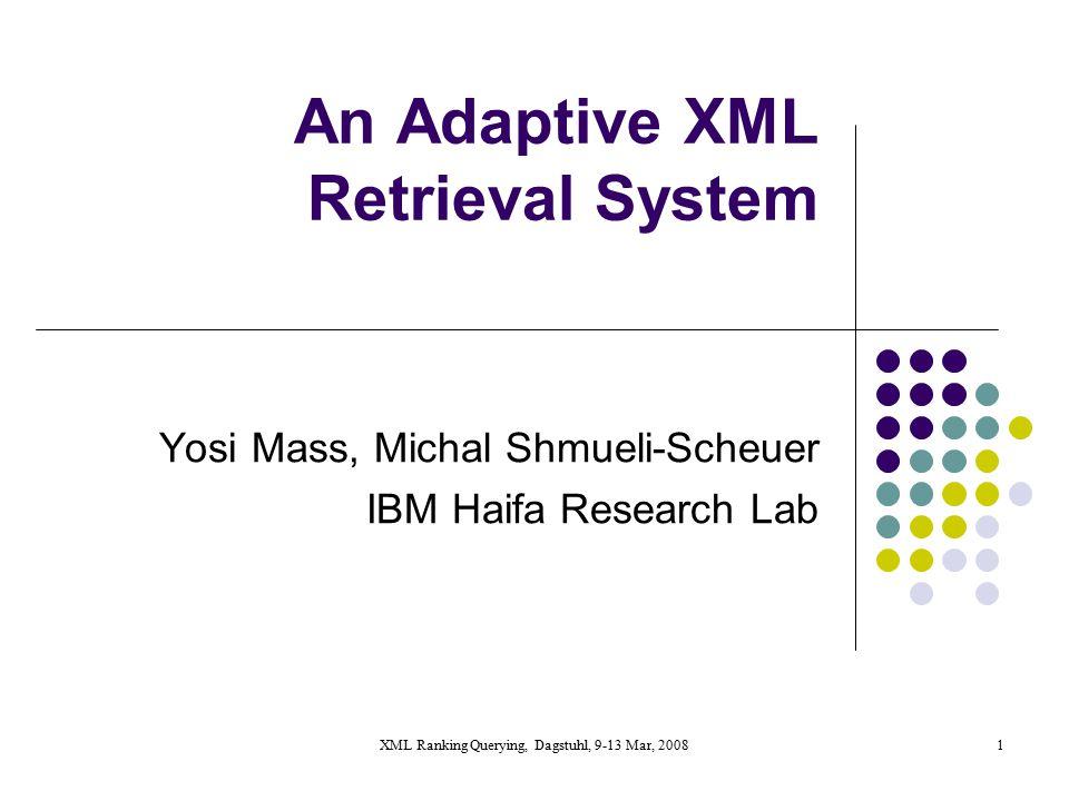 XML Ranking Querying, Dagstuhl, 9-13 Mar, 20081 An Adaptive XML Retrieval System Yosi Mass, Michal Shmueli-Scheuer IBM Haifa Research Lab