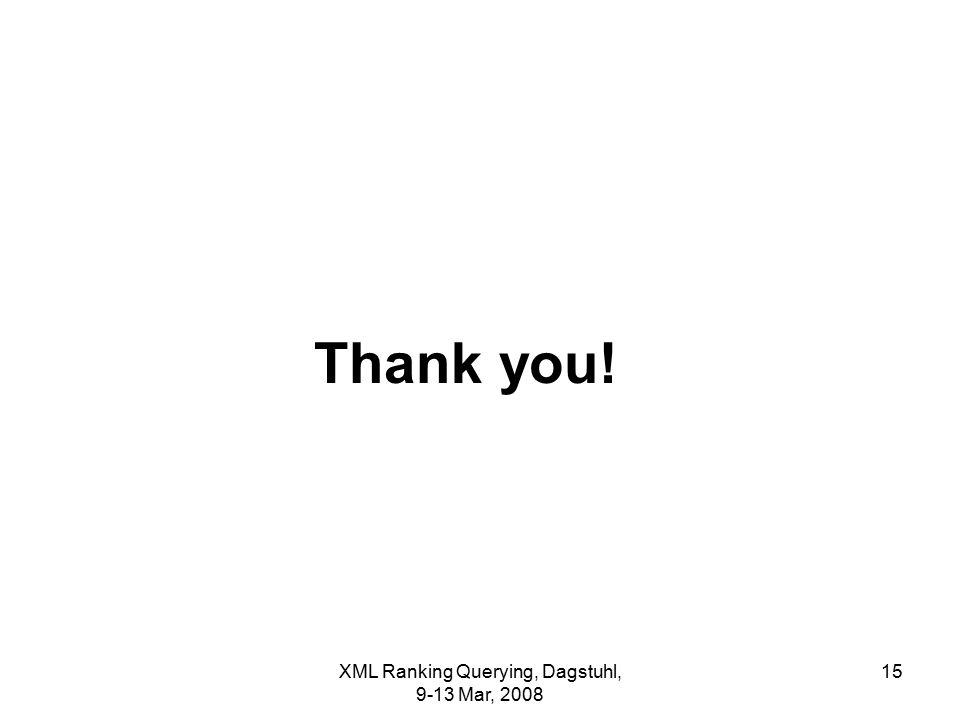 XML Ranking Querying, Dagstuhl, 9-13 Mar, 2008 15 Thank you!