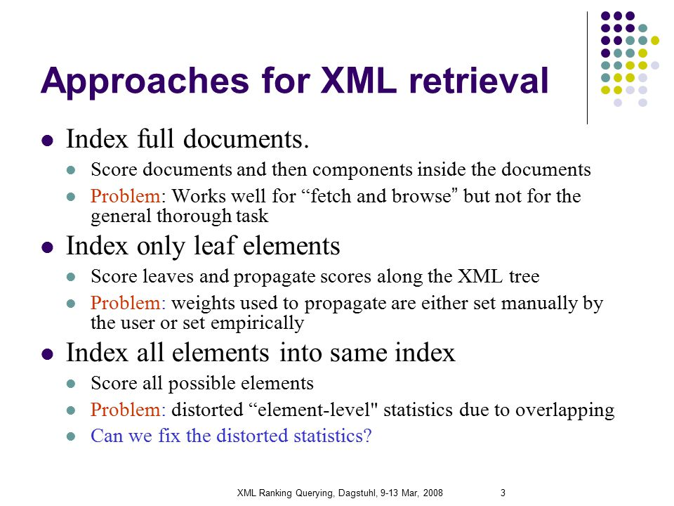 XML Ranking Querying, Dagstuhl, 9-13 Mar, 20083 Approaches for XML retrieval Index full documents.