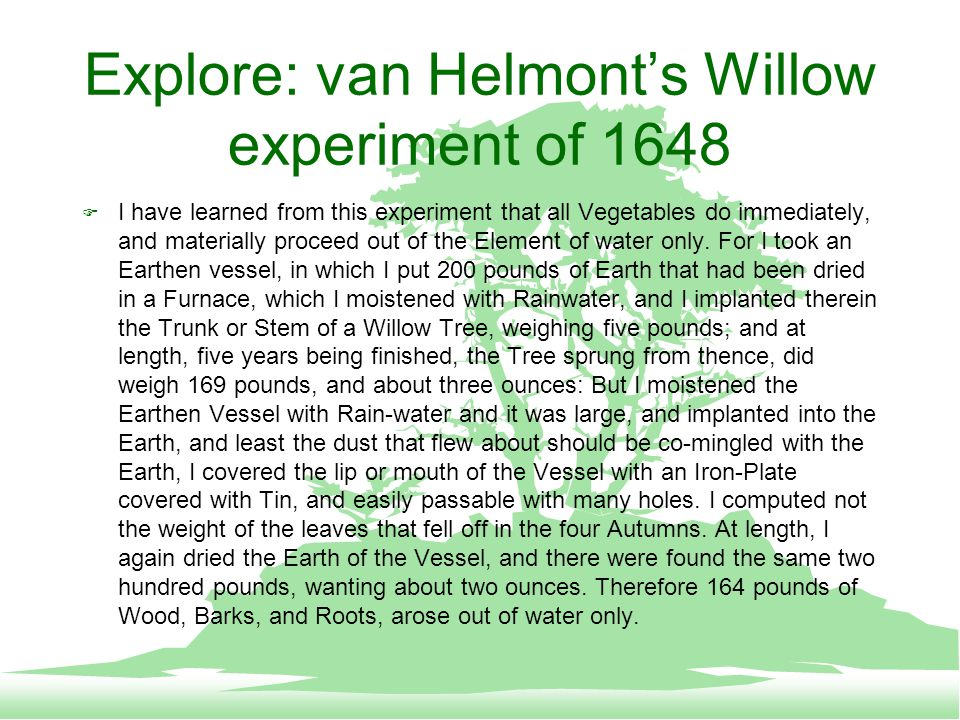 Explore: van Helmont's Willow experiment of 1648  I have learned from this experiment that all Vegetables do immediately, and materially proceed out of the Element of water only.
