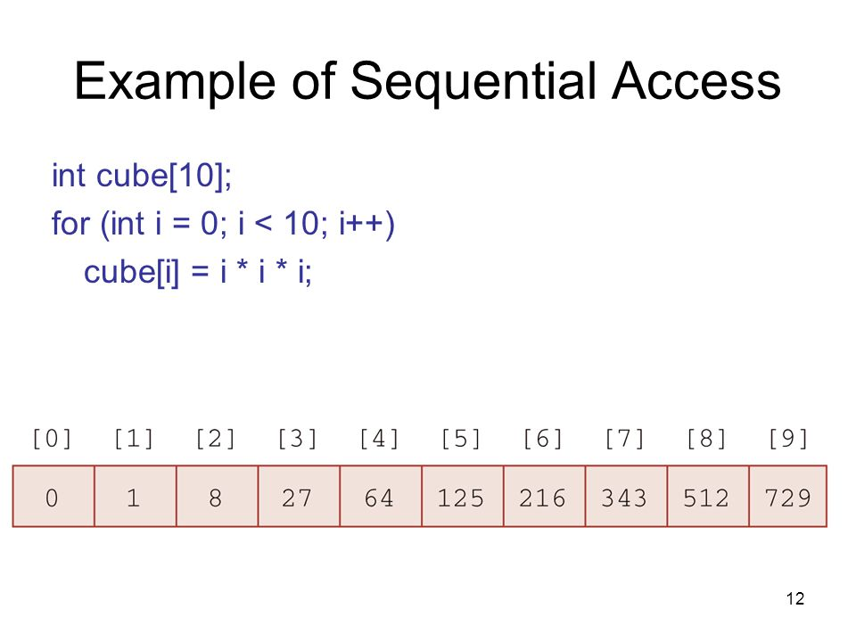 12 Example of Sequential Access int cube[10]; for (int i = 0; i < 10; i++) cube[i] = i * i * i;