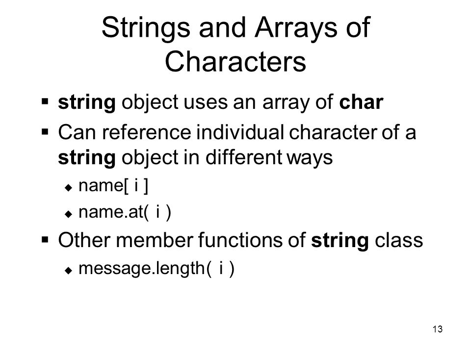 13 Strings and Arrays of Characters  string object uses an array of char  Can reference individual character of a string object in different ways  name[ i ]  name.at( i )  Other member functions of string class  message.length( i )