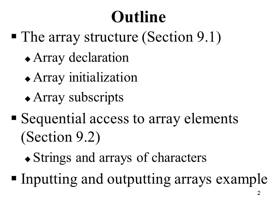 2 Outline  The array structure (Section 9.1)  Array declaration  Array initialization  Array subscripts  Sequential access to array elements (Section 9.2)  Strings and arrays of characters  Inputting and outputting arrays example