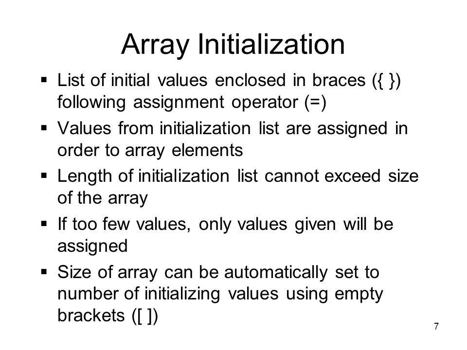 7 Array Initialization  List of initial values enclosed in braces ({ }) following assignment operator (=)  Values from initialization list are assigned in order to array elements  Length of initialization list cannot exceed size of the array  If too few values, only values given will be assigned  Size of array can be automatically set to number of initializing values using empty brackets ([ ])