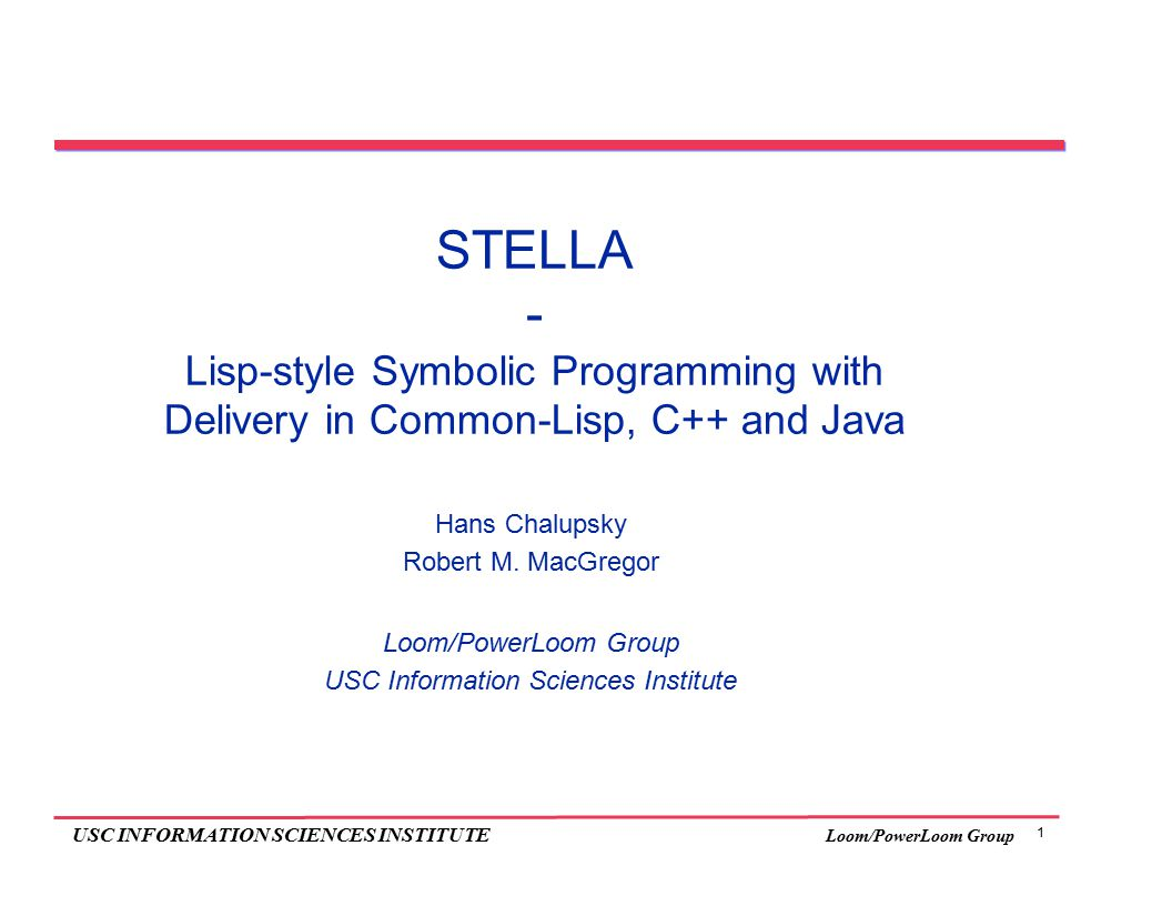 1 USC INFORMATION SCIENCES INSTITUTE Loom/PowerLoom Group STELLA - Lisp-style Symbolic Programming with Delivery in Common-Lisp, C++ and Java Hans Chalupsky Robert M.