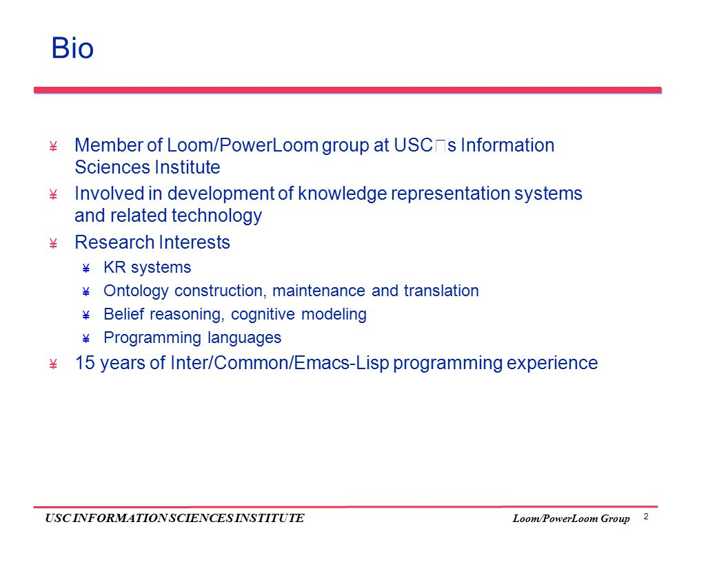 2 USC INFORMATION SCIENCES INSTITUTE Loom/PowerLoom Group Bio  Member of Loom/PowerLoom group at USC's Information Sciences Institute  Involved in development of knowledge representation systems and related technology  Research Interests  KR systems  Ontology construction, maintenance and translation  Belief reasoning, cognitive modeling  Programming languages  15 years of Inter/Common/Emacs-Lisp programming experience