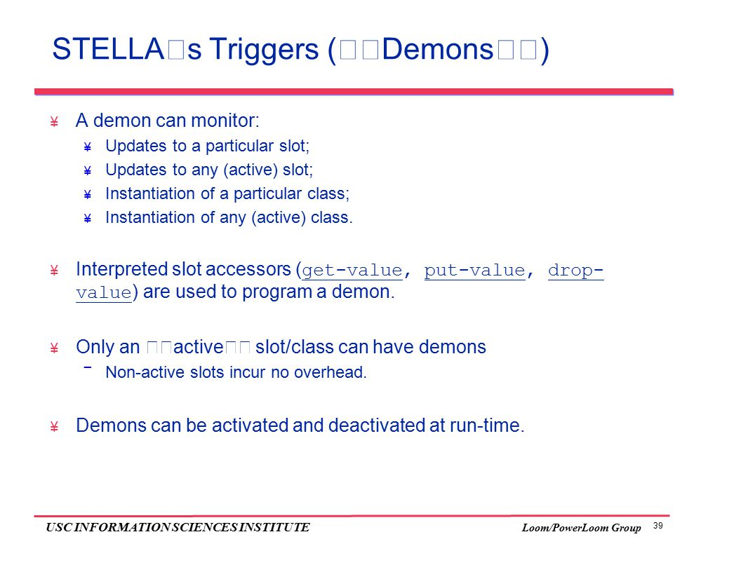 39 USC INFORMATION SCIENCES INSTITUTE Loom/PowerLoom Group STELLA's Triggers (''Demons'')  A demon can monitor:  Updates to a particular slot;  Updates to any (active) slot;  Instantiation of a particular class;  Instantiation of any (active) class.