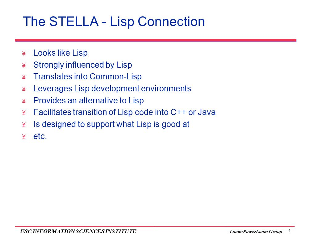 4 USC INFORMATION SCIENCES INSTITUTE Loom/PowerLoom Group The STELLA - Lisp Connection  Looks like Lisp  Strongly influenced by Lisp  Translates into Common-Lisp  Leverages Lisp development environments  Provides an alternative to Lisp  Facilitates transition of Lisp code into C++ or Java  Is designed to support what Lisp is good at  etc.
