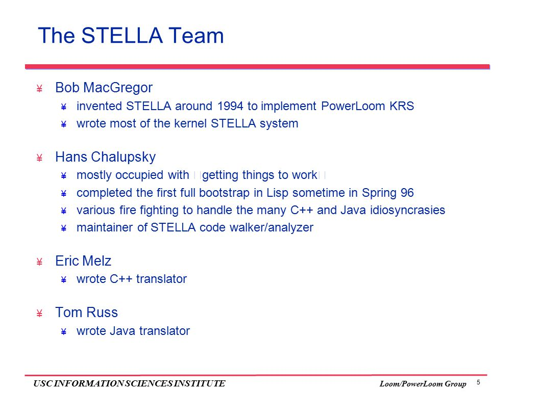 "5 USC INFORMATION SCIENCES INSTITUTE Loom/PowerLoom Group The STELLA Team  Bob MacGregor  invented STELLA around 1994 to implement PowerLoom KRS  wrote most of the kernel STELLA system  Hans Chalupsky  mostly occupied with ""getting things to work""  completed the first full bootstrap in Lisp sometime in Spring 96  various fire fighting to handle the many C++ and Java idiosyncrasies  maintainer of STELLA code walker/analyzer  Eric Melz  wrote C++ translator  Tom Russ  wrote Java translator"