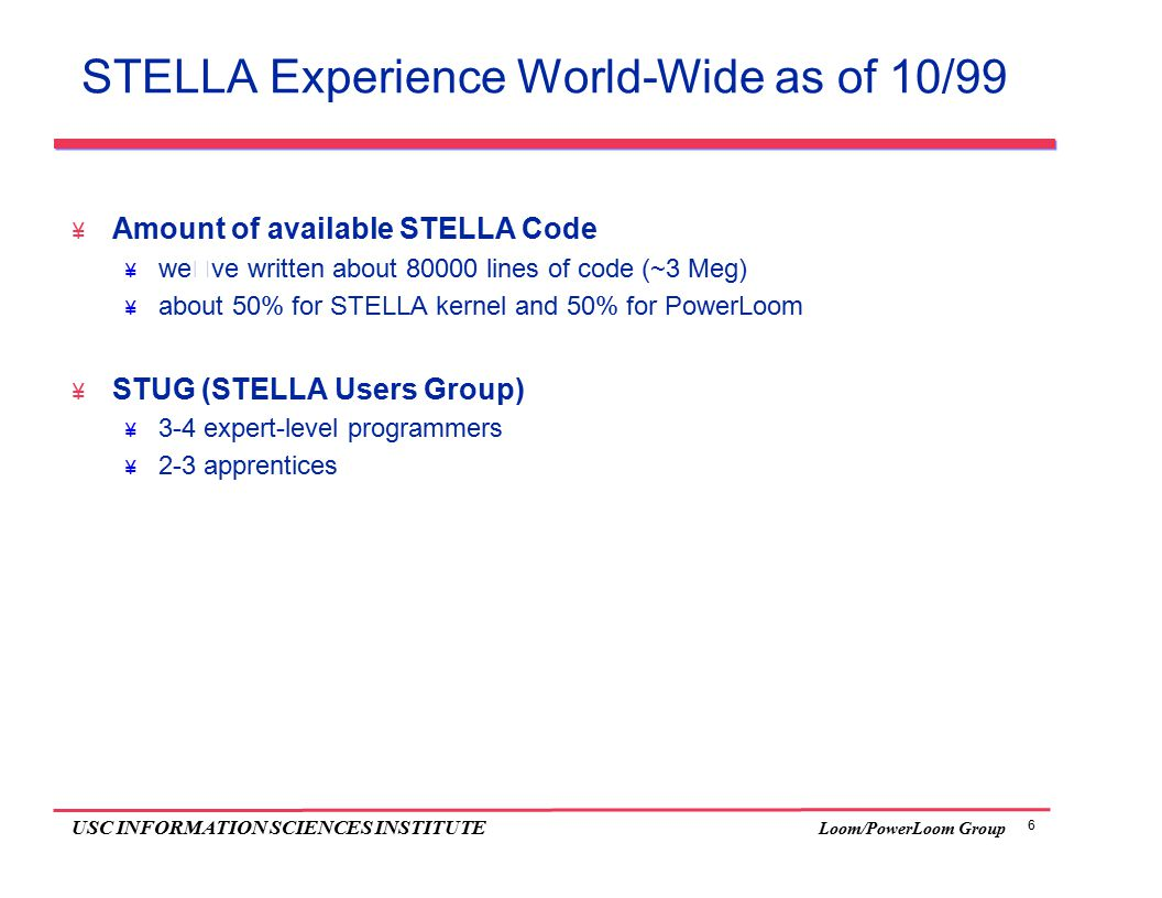 6 USC INFORMATION SCIENCES INSTITUTE Loom/PowerLoom Group STELLA Experience World-Wide as of 10/99  Amount of available STELLA Code  we've written about 80000 lines of code (~3 Meg)  about 50% for STELLA kernel and 50% for PowerLoom  STUG (STELLA Users Group)  3-4 expert-level programmers  2-3 apprentices