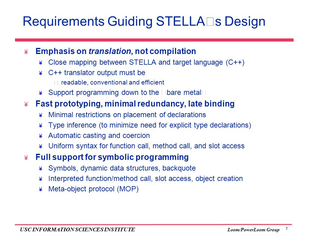 "7 USC INFORMATION SCIENCES INSTITUTE Loom/PowerLoom Group Requirements Guiding STELLA's Design  Emphasis on translation, not compilation  Close mapping between STELLA and target language (C++)  C++ translator output must be  readable, conventional and efficient  Support programming down to the ""bare metal""  Fast prototyping, minimal redundancy, late binding  Minimal restrictions on placement of declarations  Type inference (to minimize need for explicit type declarations)  Automatic casting and coercion  Uniform syntax for function call, method call, and slot access  Full support for symbolic programming  Symbols, dynamic data structures, backquote  Interpreted function/method call, slot access, object creation  Meta-object protocol (MOP)"