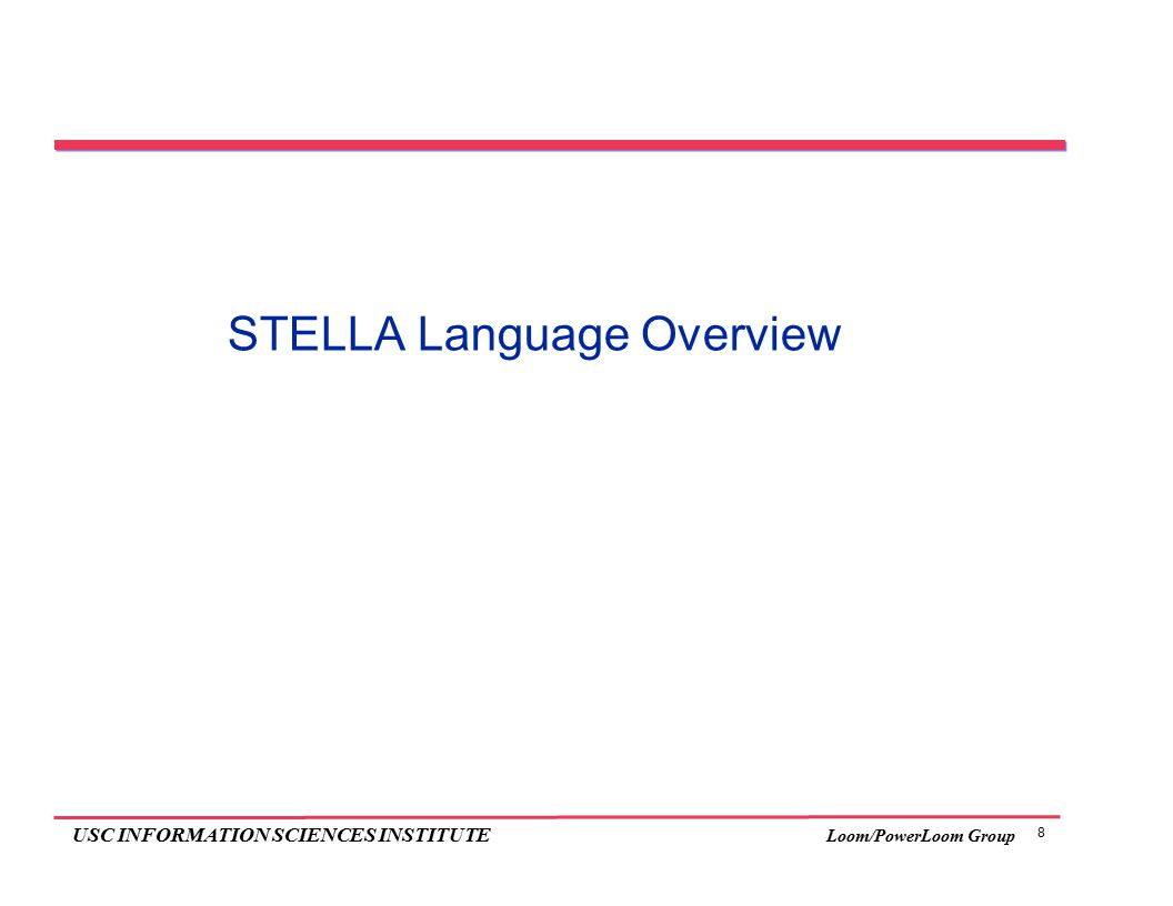 9 USC INFORMATION SCIENCES INSTITUTE Loom/PowerLoom Group STELLA Overview: Syntax  Parenthesized, uniform expression syntax similar to Lisp  Definitional constructs similar to Common Lisp analogues (add types)