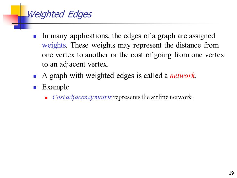 19 Weighted Edges In many applications, the edges of a graph are assigned weights. These weights may represent the distance from one vertex to another