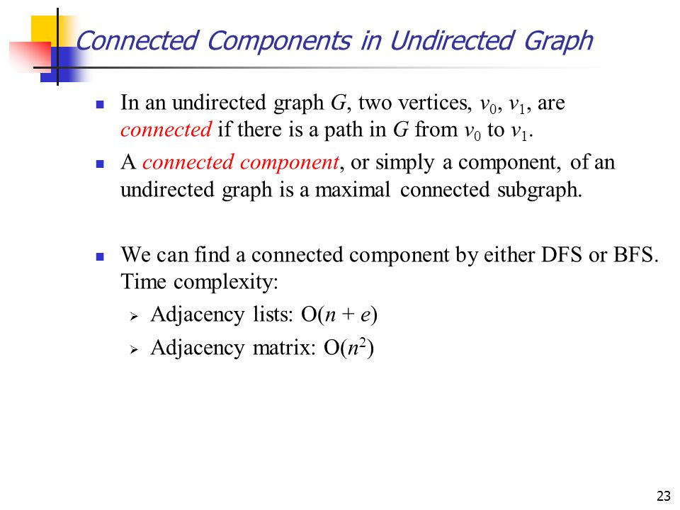23 Connected Components in Undirected Graph In an undirected graph G, two vertices, v 0, v 1, are connected if there is a path in G from v 0 to v 1. A