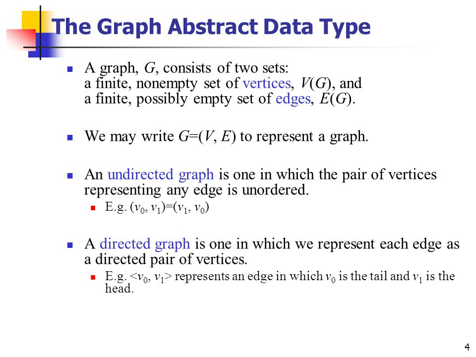 4 The Graph Abstract Data Type A graph, G, consists of two sets: a finite, nonempty set of vertices, V(G), and a finite, possibly empty set of edges,