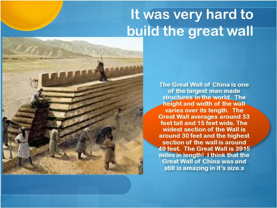 It was very hard to build the great wall The Great Wall of China is one of the largest man made structures in the world. The height and width of the w