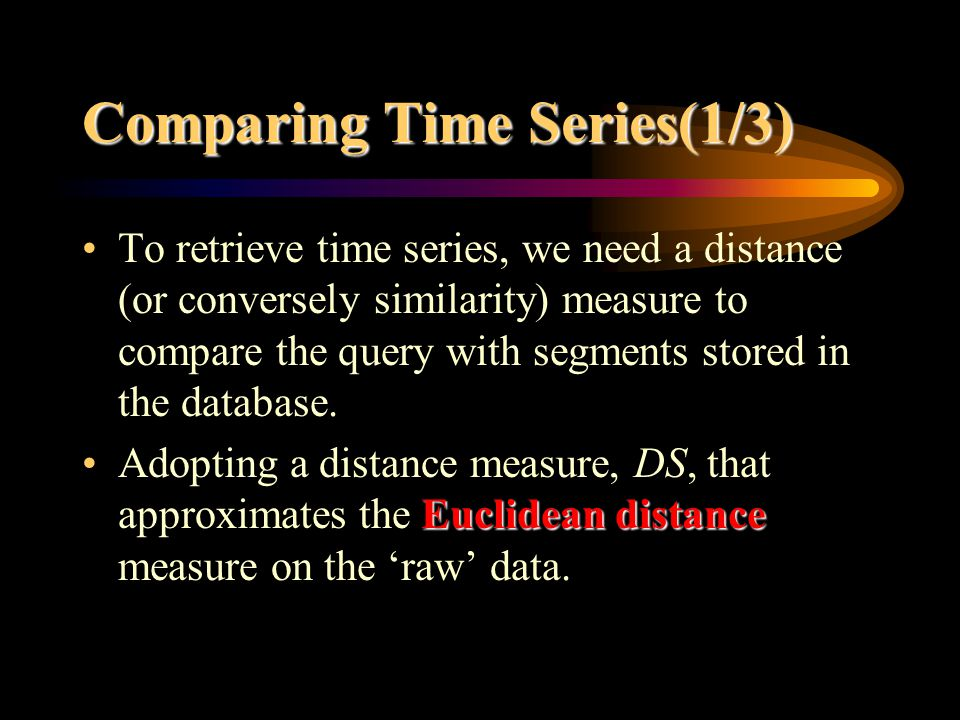 Comparing Time Series(1/3) To retrieve time series, we need a distance (or conversely similarity) measure to compare the query with segments stored in the database.