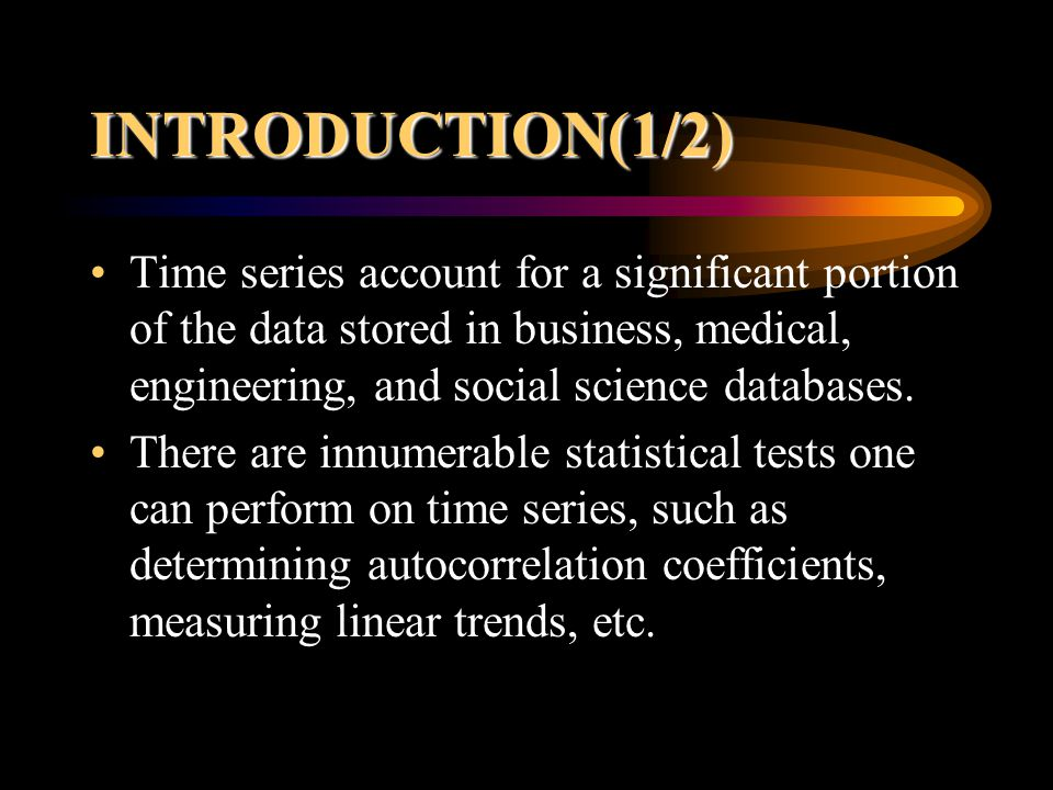 INTRODUCTION(1/2) Time series account for a significant portion of the data stored in business, medical, engineering, and social science databases.